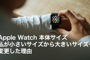 Apple Watch 本体サイズ 私が小さいサイズから大きいサイズへ変更した理由
